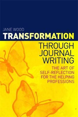 Transformation Through Journal Writing: The Art of Self-reflection for the Helping Professions - Wood, Jane
