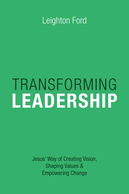 Transforming Leadership: Jesus' Way of Creating Vision, Shaping Values Empowering Change - Ford, Leighton, Dr.