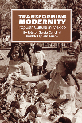 Transforming Modernity: Popular Culture in Mexico - Canclini, Nestor Garcia, and Garcia Canclini, Nestor, and Lozano, Lidia (Translated by)