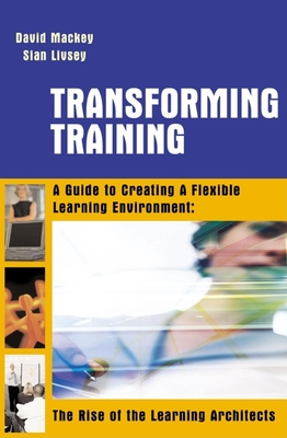 Transforming Training: A Guide to Creating Flexible Learning Environment: The Rise of the Learning Architects - Mackey, David