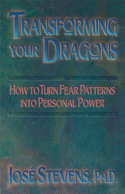 Transforming Your Dragons: How to Turn Fear Patterns Into Personal Power - Stevens, Jose, PH.D., PH D
