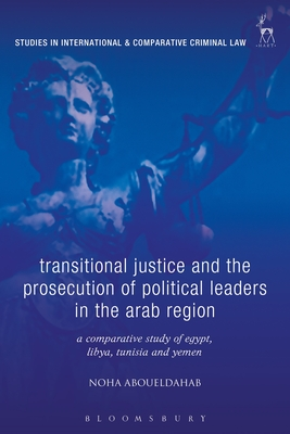 Transitional Justice and the Prosecution of Political Leaders in the Arab Region: A Comparative Study of Egypt, Libya, Tunisia and Yemen - Aboueldahab, Noha