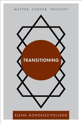 Transitioning: Matter, Gender, Thought - Gonzalez-Polledo, E J