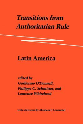Transitions from Authoritarian Rule: Latin America - O'Donnell, Guillermo, and Schmitter, Philippe C, and Whitehead, Laurence