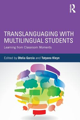 Translanguaging with Multilingual Students: Learning from Classroom Moments - Garcia, Ofelia (Editor), and Kleyn, Tatyana (Editor)