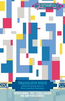 TransLatin Joyce: Global Transmissions in Ibero-American Literature - Price, Brian L. (Editor), and Salgado, Cesar A. (Editor), and Schwartz, John Pedro, Professor (Editor)