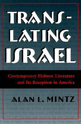 Translating Israel: Contemporary Hebrew Literature and Its Reception in America - Mintz, Alan L