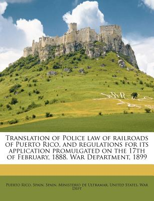 Translation of Police Law of Railroads of Puerto Rico, and Regulations for Its Application Promulgated on the 17th of February, 1888. War Department, 1899 - Rico, Puerto, and Spain (Creator), and Spain Ministerio De Ultramar (Creator)