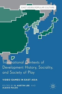 Transnational Contexts of Development History, Sociality, and Society of Play: Video Games in East Asia - Lee, S Austin (Editor)