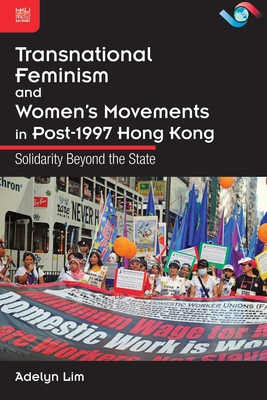 Transnational Feminism and Women's Movements in Post-1997 Hong Kong: Solidarity Beyond the State - Lim, Adelyn