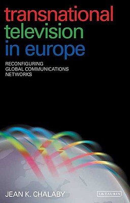 Transnational Television in Europe: Reconfiguring Global Communications Networks - Chalaby, Jean K