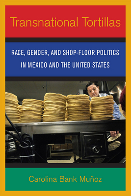 Transnational Tortillas: Race, Gender, and Shop-Floor Politics in Mexico and the United States - Bank Munoz, Carolina