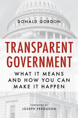 Transparent Government: What It Means and How You Can Make It Happen - Gordon, Donald