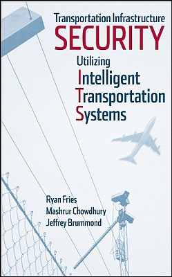 Transportation Infrastructure Security Utilizing Intelligent Transportation Systems - Fries, Ryan, and Chowdhury, Mashrur, and Brummond, Jeffrey