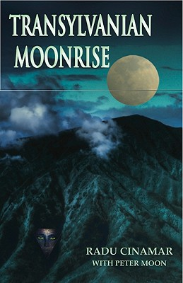 Transylvanian Moonrise: A Secret Initiation in the Mysterious Land of the Gods - Cinamar, Radu, and Moon, Peter (Editor)