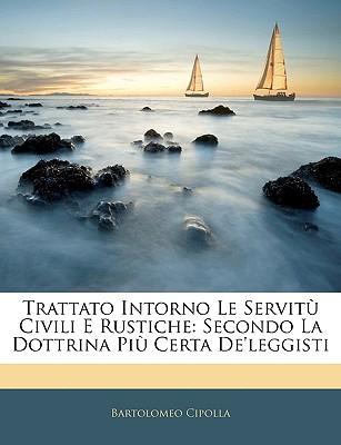 Trattato Intorno Le Servitu Civili E Rustiche: Secondo La Dottrina Piu Certa de'Leggisti - Cipolla, Bartolomeo