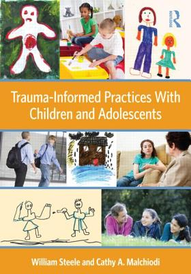 Trauma-Informed Practices with Children and Adolescents - Steele, William, and Malchiodi, Cathy A, PhD, Lpcc