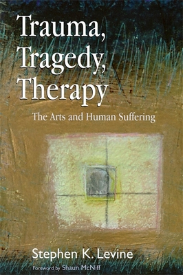 Trauma, Tragedy, Therapy: The Arts and Human Suffering - Levine, Stephen K