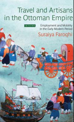 Travel and Artisans in the Ottoman Empire: Employment and Mobility in the Early Modern Era - Faroqhi, Suraiya
