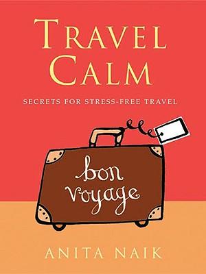 Travel Calm: Secrets for Stress-Free Travel - Naik, Anita