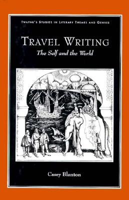 Travel Writing: The Self and the World - Blanton, Casey