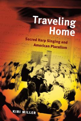 Traveling Home: Sacred Harp Singing and American Pluralism - Miller, Kiri