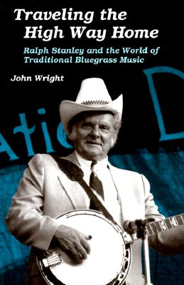Traveling the High Way Home: Ralph Stanley and the World of Traditional Bluegrass Music - Wright, John