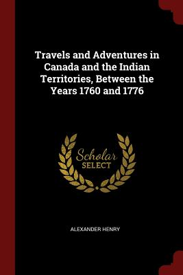 Travels and Adventures in Canada and the Indian Territories, Between the Years 1760 and 1776 - Henry, Alexander