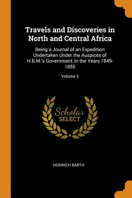 Travels and Discoveries in North and Central Africa: Being a Journal of an Expedition Undertaken Under the Auspices of H.B.M.'s Government, in the Years 1849-1855; Volume 3 - Barth, Heinrich