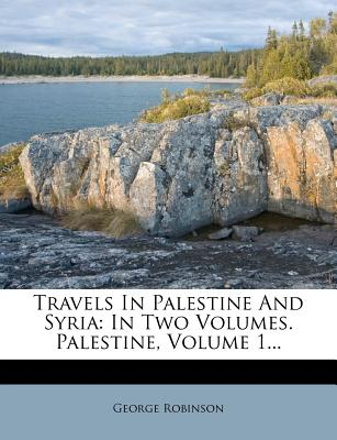 Travels in Palestine and Syria: In Two Volumes. Palestine, Volume 1... - Robinson, George