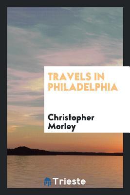 Travels in Philadelphia - Morley, Christopher