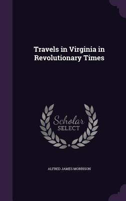 Travels in Virginia in Revolutionary Times - Morrison, Alfred James