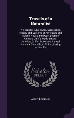Travels of a Naturalist: A Record of Adventures, Discoveries, History and Customs of Americans and Indians, Habits and Descriptions of Animals, Chiefly Made in North America, California, Mexico, Central America, Columbia, Chili, Etc., During the Last Fort - Boucard, Adolphe