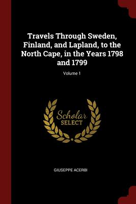 Travels Through Sweden, Finland, and Lapland, to the North Cape, in the Years 1798 and 1799; Volume 1 - Acerbi, Giuseppe