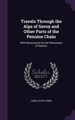 Travels Through the Alps of Savoy and Other Parts of the Pennine Chain: With Observations on the Phenomena of Glaciers - Forbes, James David