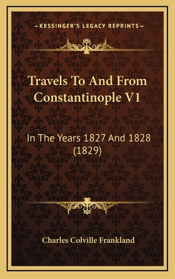 Travels to and from Constantinople V1: In the Years 1827 and 1828 (1829) - Frankland, Charles Colville