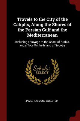 Travels to the City of the Caliphs, Along the Shores of the Persian Gulf and the Mediterranean: Including a Voyage to the Coast of Arabia, and a Tour on the Island of Socotra - Wellsted, James Raymond