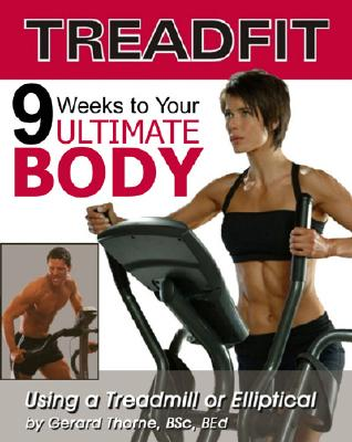 Treadfit: 9 Weeks to Your Ultimate Body Using a Treadmill or Elliptical - Thorne, Gerard, and Ameduri, C, Dr. (Foreword by), and Ameduri, Dr C (Foreword by)
