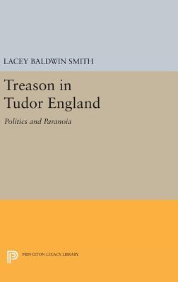 Treason in Tudor England: Politics and Paranoia - Smith, Lacey Baldwin