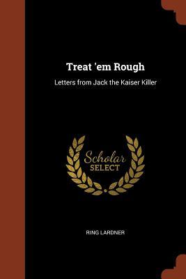 Treat 'em Rough: Letters from Jack the Kaiser Killer - Lardner, Ring