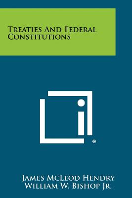 Treaties and Federal Constitutions - Hendry, James McLeod, and Bishop Jr, William W (Foreword by)