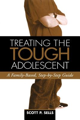Treating the Tough Adolescent: A Family-Based, Step-By-Step Guide - Sells, Scott P, PhD