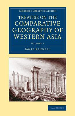 Treatise on the Comparative Geography of Western Asia 2 Volume Set Treatise on the Comparative Geography of Western Asia: Volume 1 - Rennell, James