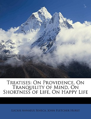 Treatises: On Providence, on Tranquility of Mind, on Shortness of Life, on Happy Life - Seneca, Lucius Annaeus, and Hurst, John Fletcher