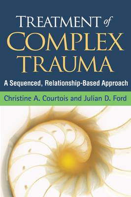 Treatment of Complex Trauma: A Sequenced, Relationship-Based Approach - Courtois, Christine A, PhD, Abpp, and Ford, Julian D, PhD, Abpp, and Briere, John, PhD (Foreword by)