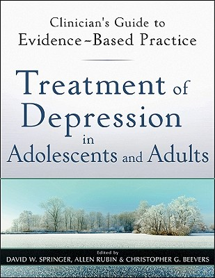 Treatment of Depression in Adolescents and Adults: Clinician's Guide to Evidence-Based Practice - Springer, David W. (Editor), and Rubin, Allen (Editor), and Beevers, Christopher G. (Editor)