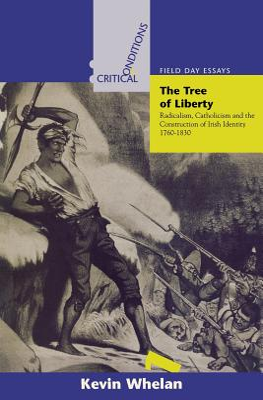 Tree of Liberty: Radicalism, Catholicism, and the Construction of Irish Identity, 1760-1830 - Whelan, Kevin
