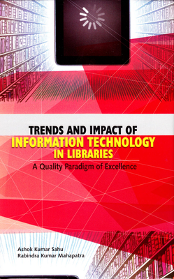Trends and Impact of Information Technology in Libraries: A Quality Paradigm of Excellence - Mahapatra, Rabindra Kumar, and Sahu, Ashok Kumar
