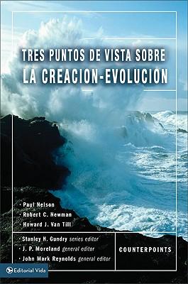 Tres Puntos de Vista Sobre La Creaci N y La Evoluci N - Gundry, Stanley N (Editor), and Moreland, J P (Editor), and Reynolds, John Mark (Editor)