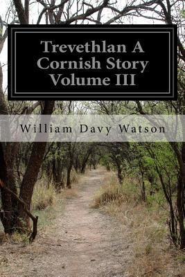 Trevethlan a Cornish Story Volume III - Watson, William Davy
